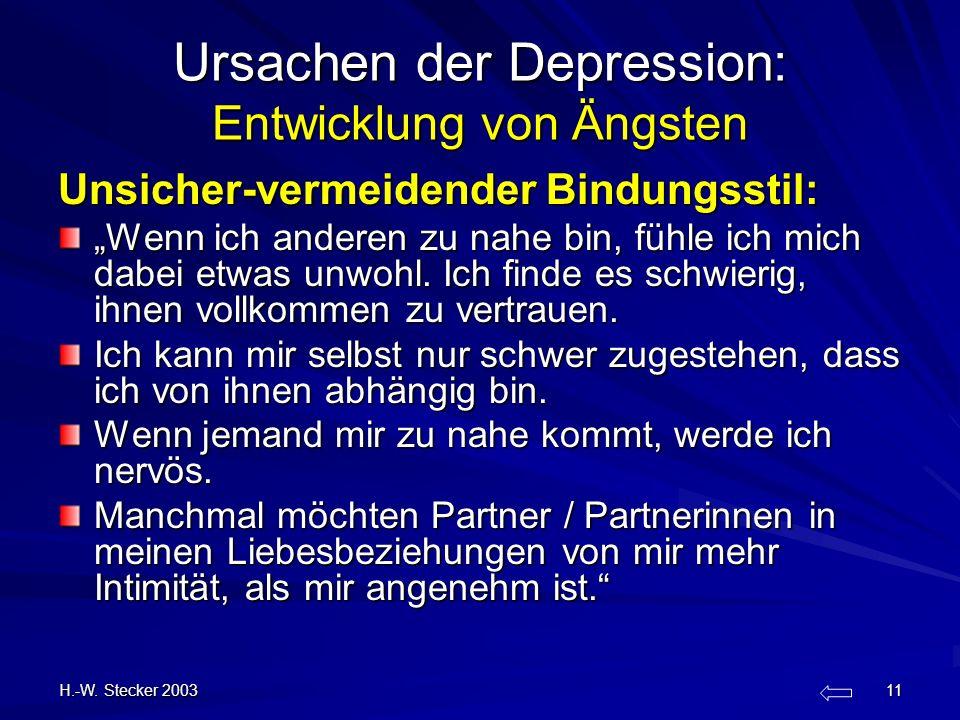 H.-W. Stecker 2003 11 Ursachen der Depression: Entwicklung von Ängsten Unsicher-vermeidender Bindungsstil: Wenn ich anderen zu nahe bin, fühle ich mic
