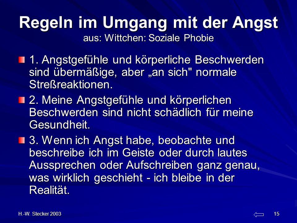 H.-W. Stecker 2003 15 Regeln im Umgang mit der Angst aus: Wittchen: Soziale Phobie 1. Angstgefühle und körperliche Beschwerden sind übermäßige, aber a