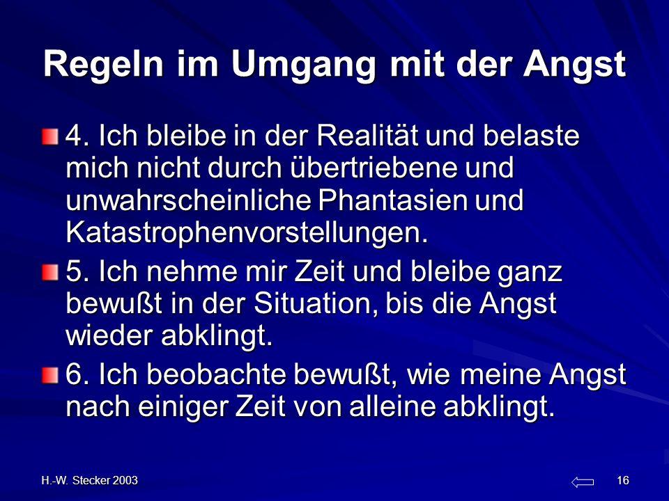 H.-W. Stecker 2003 16 Regeln im Umgang mit der Angst 4. Ich bleibe in der Realität und belaste mich nicht durch übertriebene und unwahrscheinliche Pha