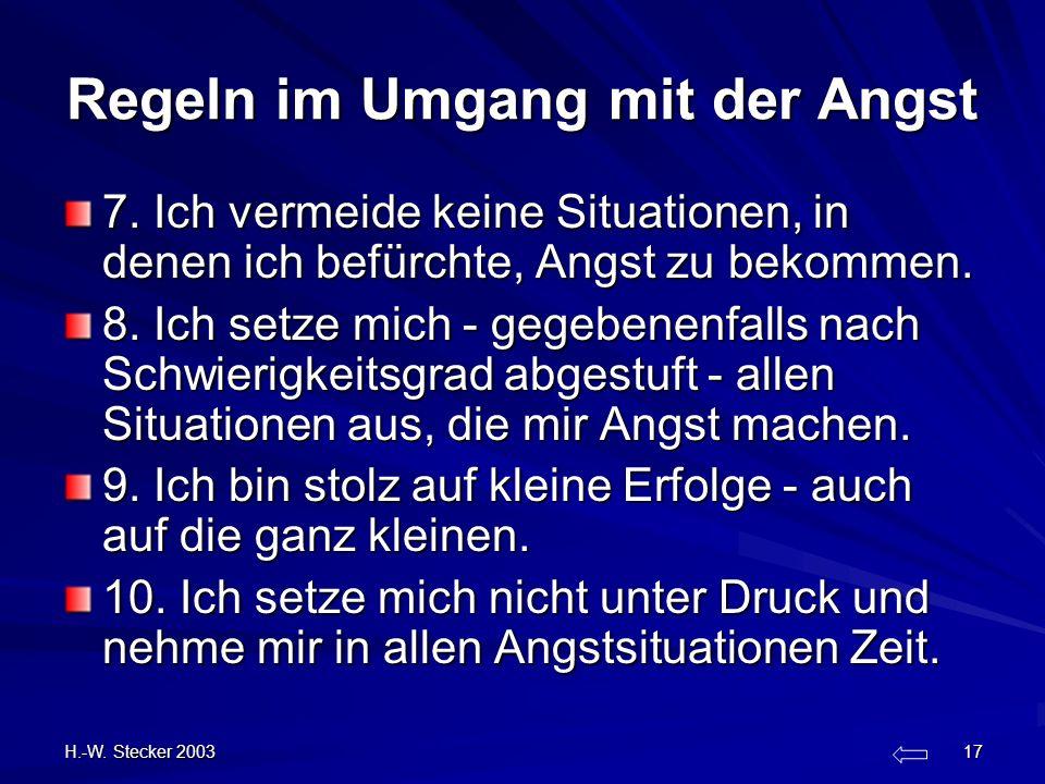 H.-W. Stecker 2003 17 Regeln im Umgang mit der Angst 7. Ich vermeide keine Situationen, in denen ich befürchte, Angst zu bekommen. 8. Ich setze mich -