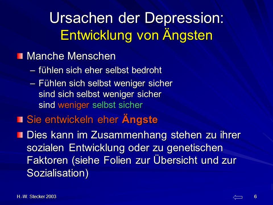 H.-W. Stecker 2003 6 Ursachen der Depression: Entwicklung von Ängsten Manche Menschen –fühlen sich eher selbst bedroht –Fühlen sich selbst weniger sic