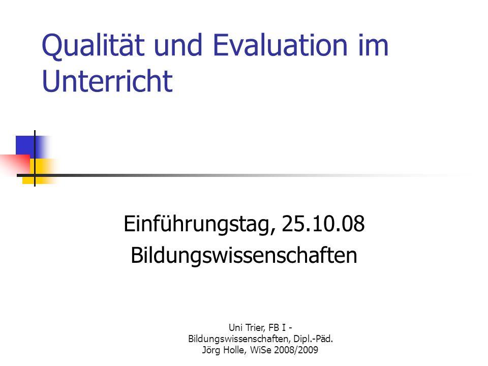 Uni Trier, FB I - Bildungswissenschaften, Dipl.-Päd. Jörg Holle, WiSe 2008/2009 Qualität und Evaluation im Unterricht Einführungstag, 25.10.08 Bildung
