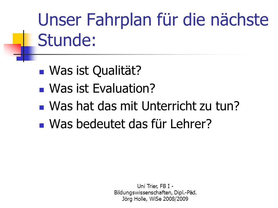 Uni Trier, FB I - Bildungswissenschaften, Dipl.-Päd. Jörg Holle, WiSe 2008/2009 Unser Fahrplan für die nächste Stunde: Was ist Qualität? Was ist Evalu
