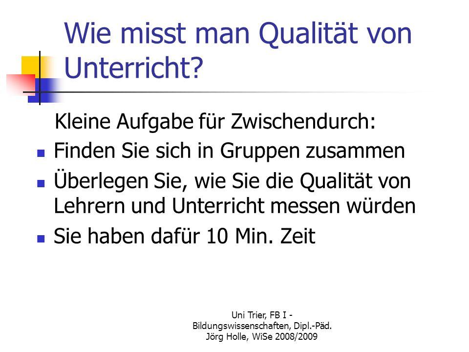 Uni Trier, FB I - Bildungswissenschaften, Dipl.-Päd. Jörg Holle, WiSe 2008/2009 Wie misst man Qualität von Unterricht? Kleine Aufgabe für Zwischendurc
