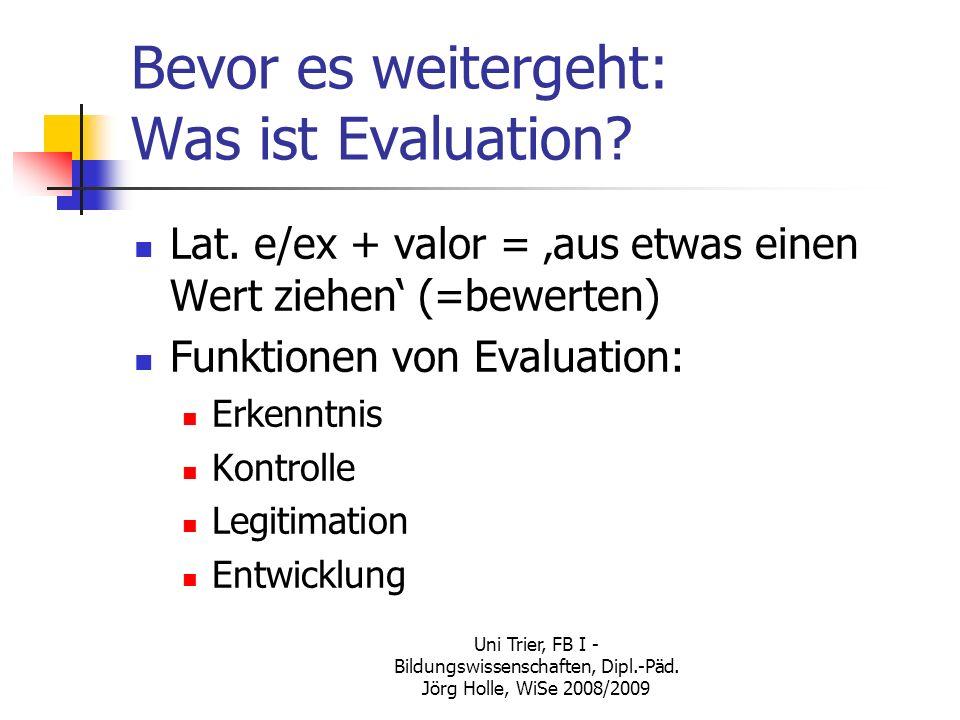 Uni Trier, FB I - Bildungswissenschaften, Dipl.-Päd. Jörg Holle, WiSe 2008/2009 Bevor es weitergeht: Was ist Evaluation? Lat. e/ex + valor = aus etwas