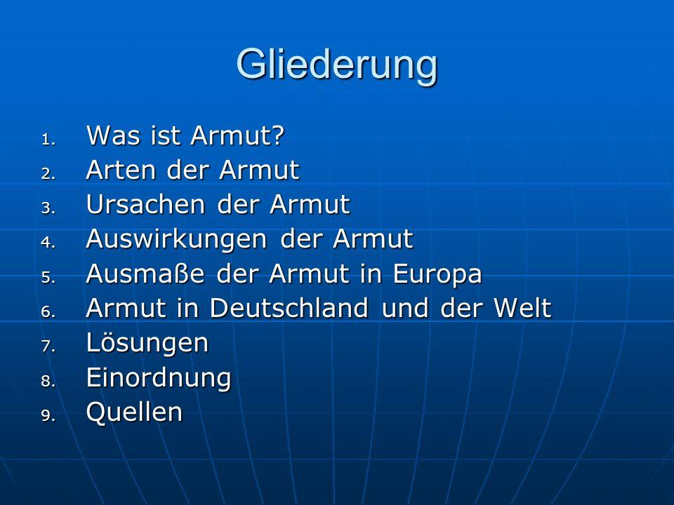 Gliederung 1. Was ist Armut? 2. Arten der Armut 3. Ursachen der Armut 4. Auswirkungen der Armut 5. Ausmaße der Armut in Europa 6. Armut in Deutschland