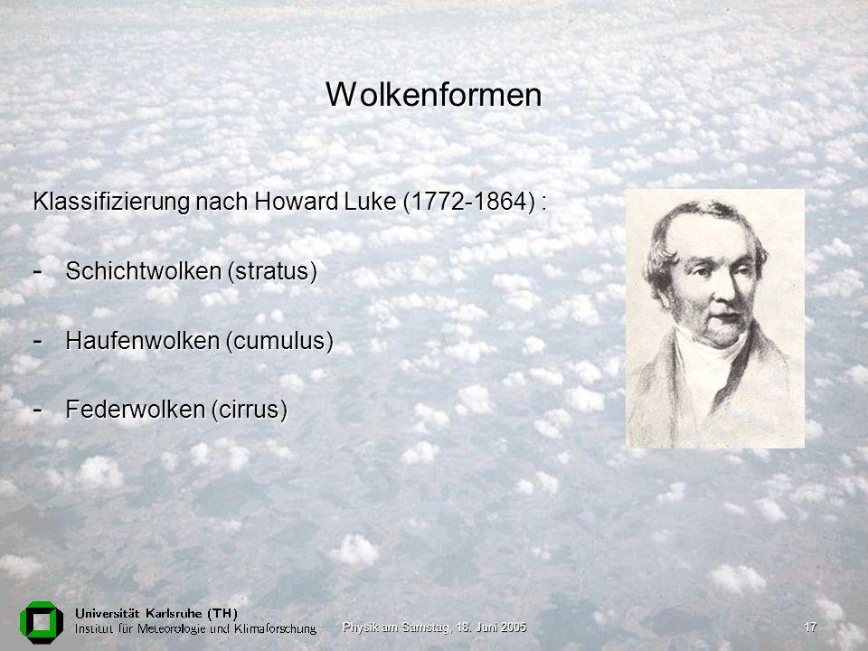 Physik am Samstag, 18. Juni 200517 Wolkenformen Klassifizierung nach Howard Luke (1772-1864) : - Schichtwolken (stratus) - Haufenwolken (cumulus) - Fe
