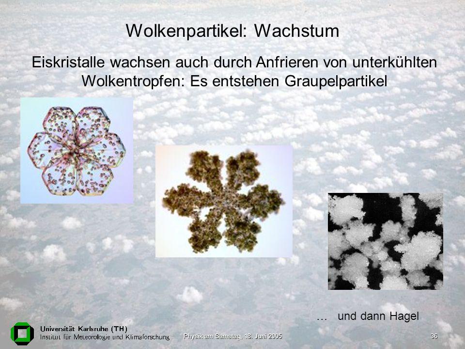 Physik am Samstag, 18. Juni 200536 Wolkenpartikel: Wachstum Eiskristalle wachsen auch durch Anfrieren von unterkühlten Wolkentropfen: Es entstehen Gra
