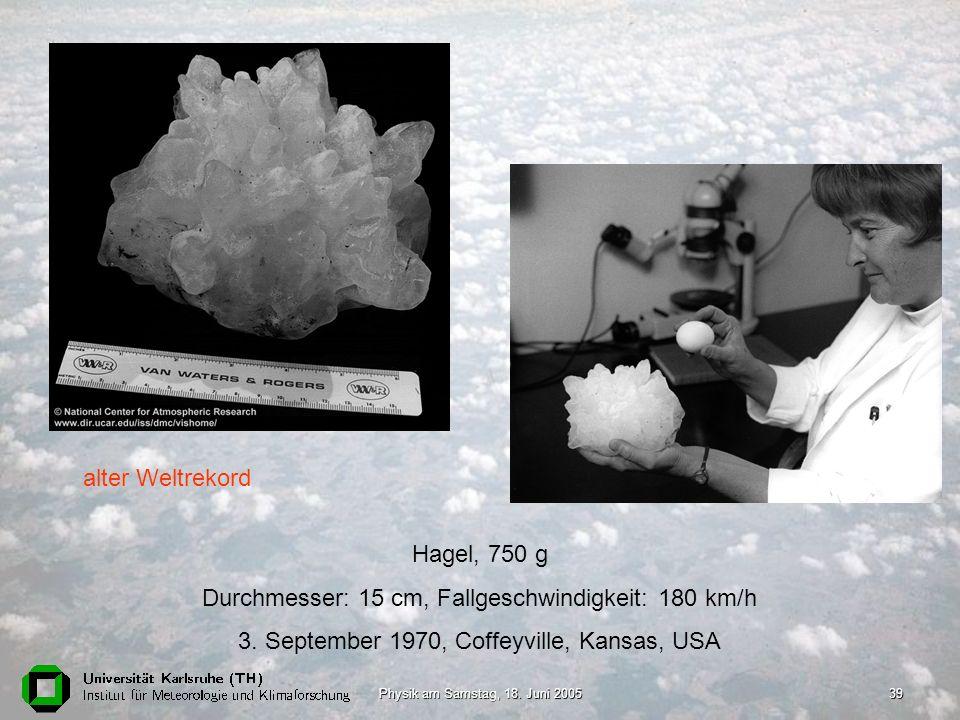 Physik am Samstag, 18. Juni 200539 Hagel, 750 g Durchmesser: 15 cm, Fallgeschwindigkeit: 180 km/h 3. September 1970, Coffeyville, Kansas, USA alter We