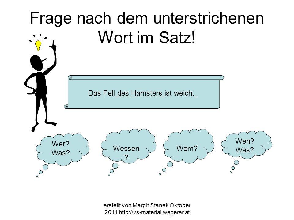 erstellt von Margit Stanek Oktober 2011 http://vs-material.wegerer.at Frage nach dem unterstrichenen Wort im Satz! Das Fell des Hamsters ist weich. We