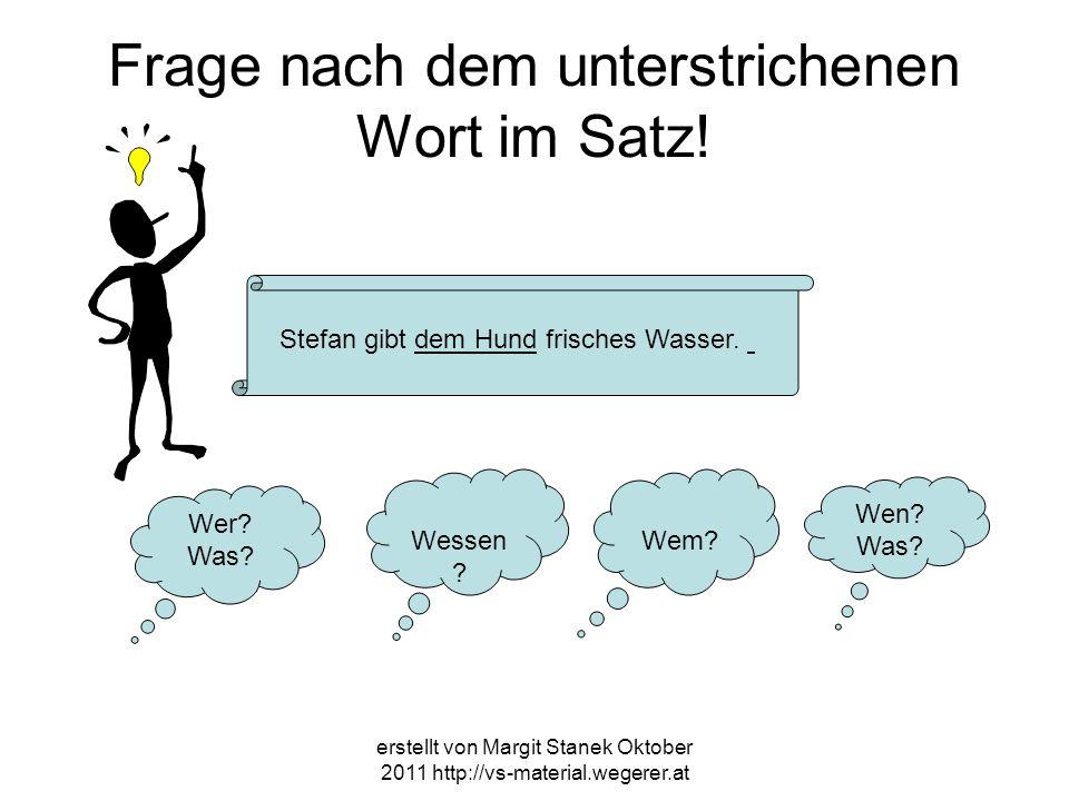 erstellt von Margit Stanek Oktober 2011 http://vs-material.wegerer.at Frage nach dem unterstrichenen Wort im Satz! Stefan gibt dem Hund frisches Wasse