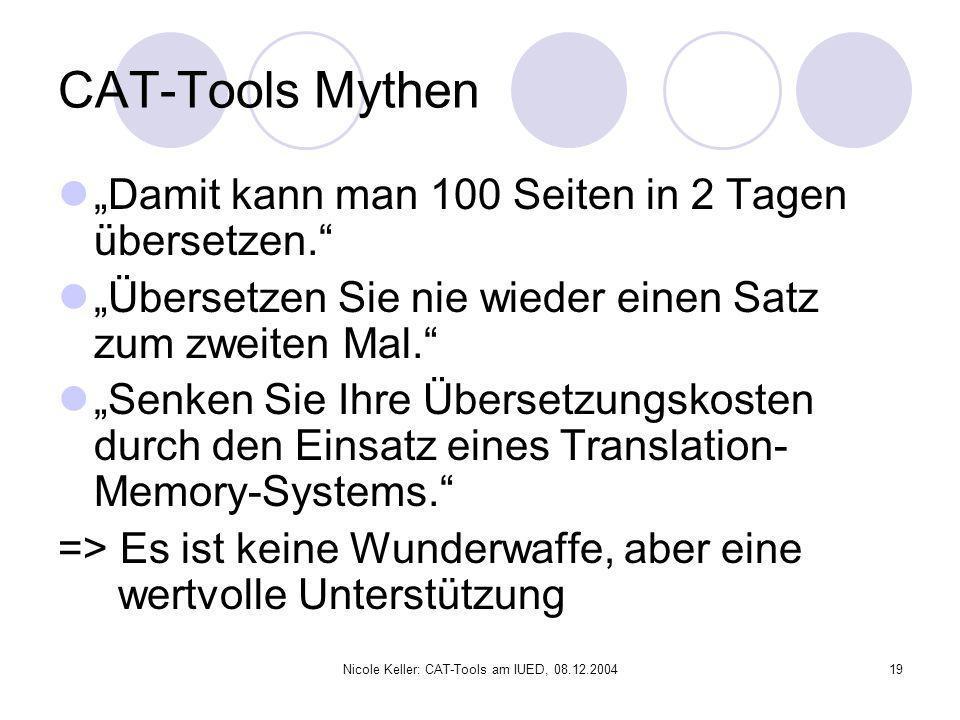 Nicole Keller: CAT-Tools am IUED, 08.12.200419 CAT-Tools Mythen Damit kann man 100 Seiten in 2 Tagen übersetzen. Übersetzen Sie nie wieder einen Satz