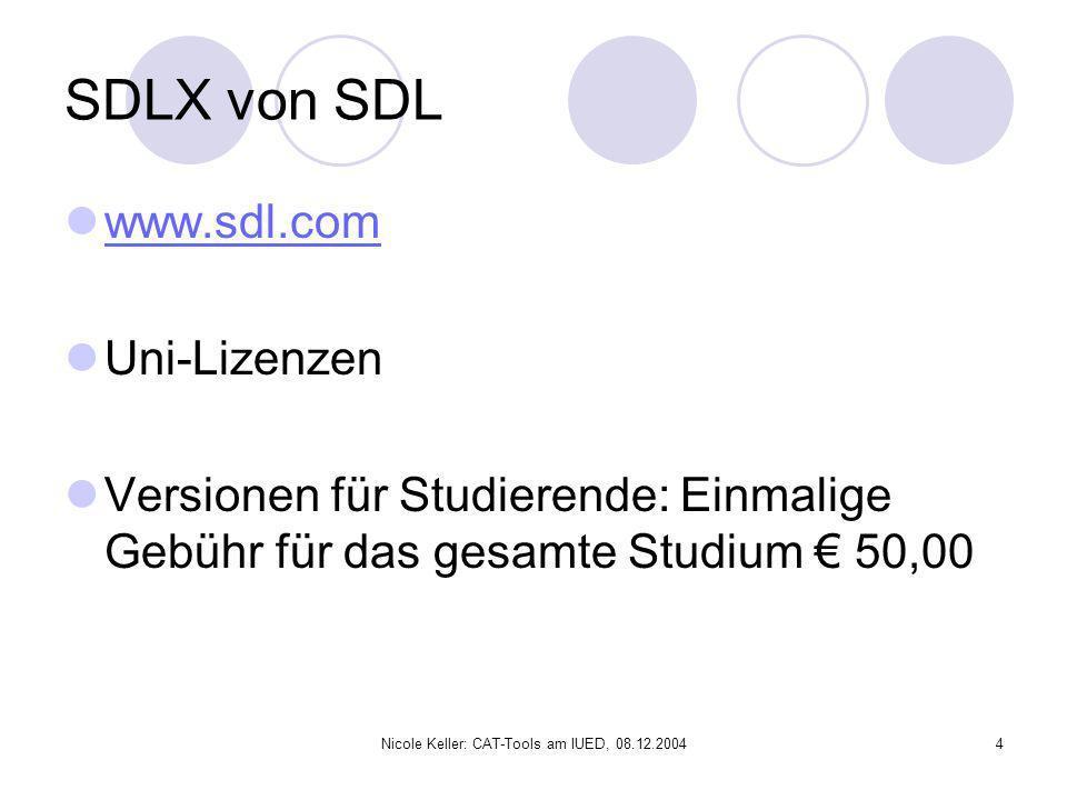 Nicole Keller: CAT-Tools am IUED, 08.12.20044 SDLX von SDL www.sdl.com Uni-Lizenzen Versionen für Studierende: Einmalige Gebühr für das gesamte Studiu