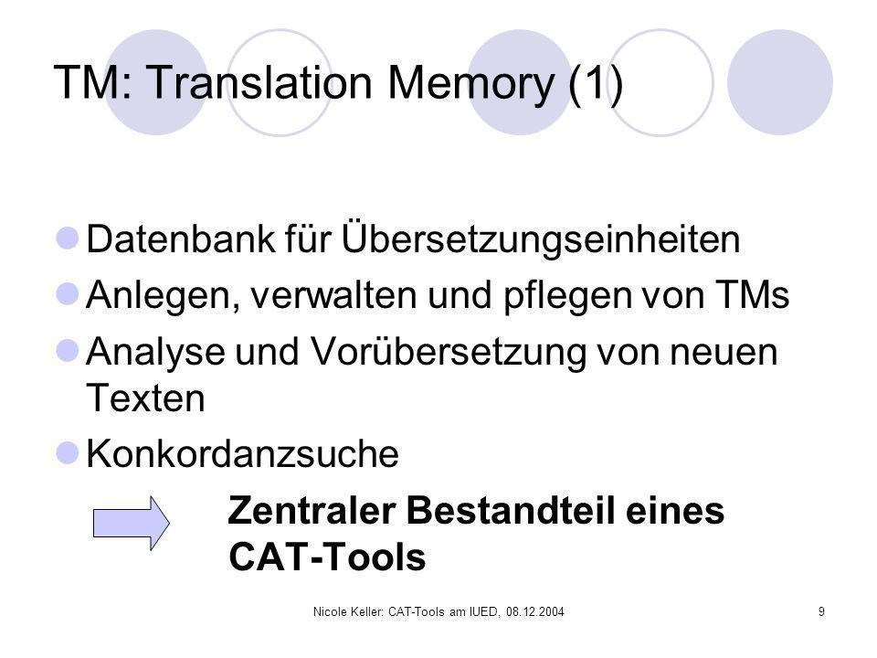 Nicole Keller: CAT-Tools am IUED, 08.12.20049 TM: Translation Memory (1) Datenbank für Übersetzungseinheiten Anlegen, verwalten und pflegen von TMs An