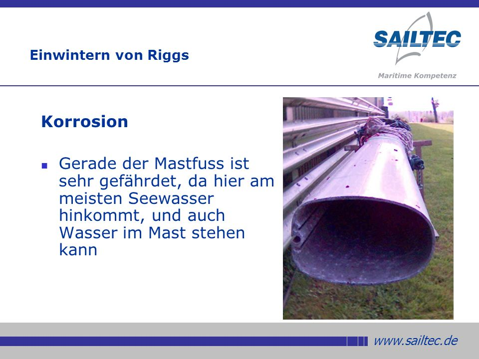 www.sailtec.de Einwintern von Riggs Korrosion Gerade der Mastfuss ist sehr gefährdet, da hier am meisten Seewasser hinkommt, und auch Wasser im Mast stehen kann