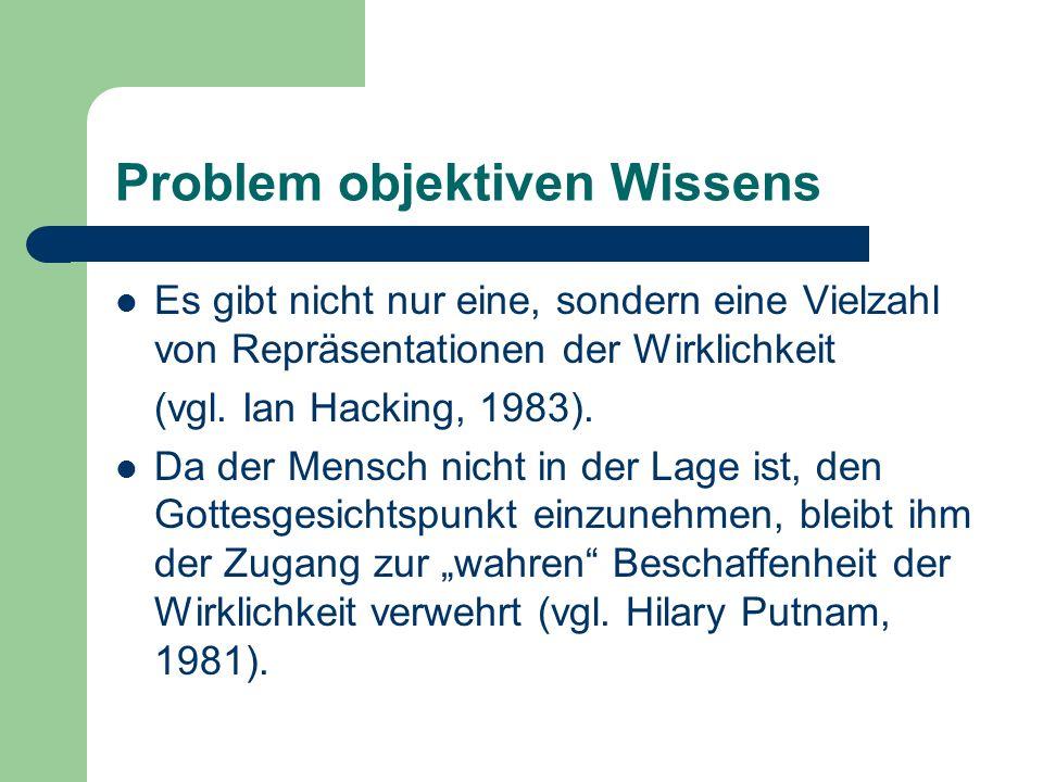 Problem objektiven Wissens Es gibt nicht nur eine, sondern eine Vielzahl von Repräsentationen der Wirklichkeit (vgl. Ian Hacking, 1983). Da der Mensch