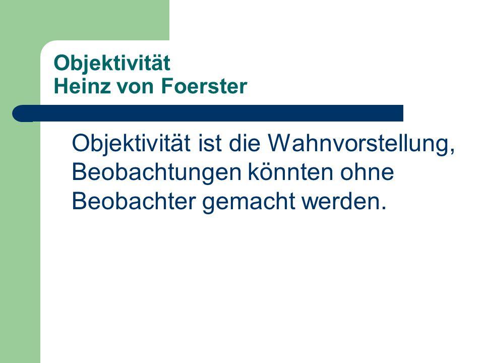 Objektivität Heinz von Foerster Objektivität ist die Wahnvorstellung, Beobachtungen könnten ohne Beobachter gemacht werden.