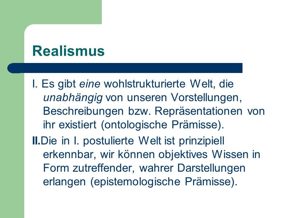 Realismus I. Es gibt eine wohlstrukturierte Welt, die unabhängig von unseren Vorstellungen, Beschreibungen bzw. Repräsentationen von ihr existiert (on