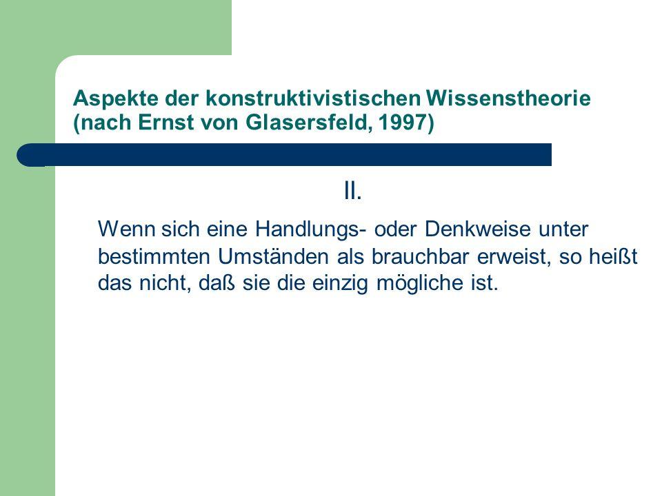 Aspekte der konstruktivistischen Wissenstheorie (nach Ernst von Glasersfeld, 1997) II. Wenn sich eine Handlungs- oder Denkweise unter bestimmten Umstä