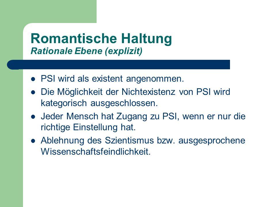 Romantische Haltung Rationale Ebene (explizit) PSI wird als existent angenommen. Die Möglichkeit der Nichtexistenz von PSI wird kategorisch ausgeschlo