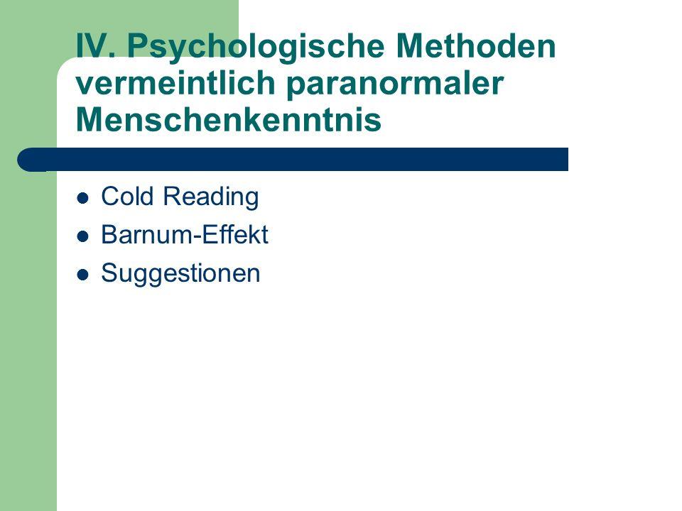IV. Psychologische Methoden vermeintlich paranormaler Menschenkenntnis Cold Reading Barnum-Effekt Suggestionen