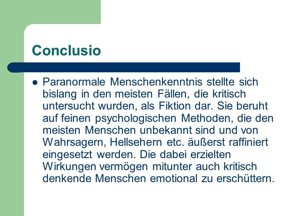 Conclusio Paranormale Menschenkenntnis stellte sich bislang in den meisten Fällen, die kritisch untersucht wurden, als Fiktion dar. Sie beruht auf fei