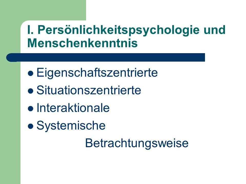 I. Persönlichkeitspsychologie und Menschenkenntnis Eigenschaftszentrierte Situationszentrierte Interaktionale Systemische Betrachtungsweise