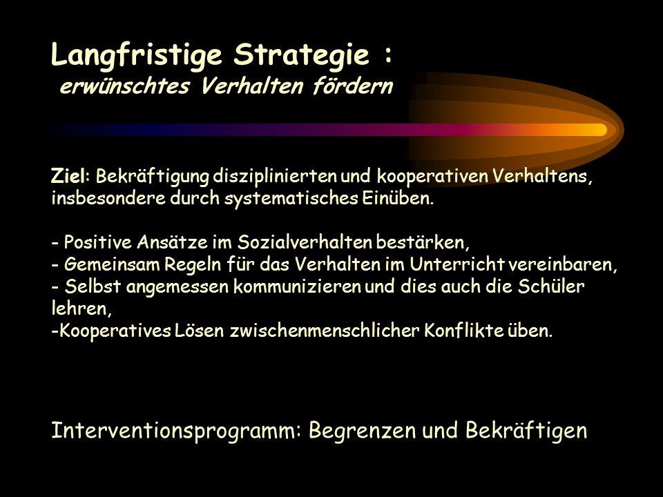 Präventive und kurzfristige Strategie: positive Anregungen anbieten Ziel : Mit Aggression oder Störung unvereinbares Schülerverhalten anregen. - Die A
