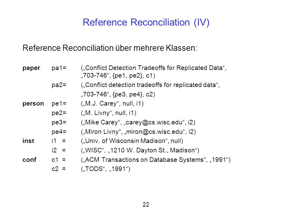 22 Reference Reconciliation (IV) Reference Reconciliation über mehrere Klassen: paperpa1= (Conflict Detection Tradeoffs for Replicated Data, 703-746, {pe1, pe2}, c1) pa2=(Conflict detection tradeoffs for replicated data, 703-746, {pe3, pe4}, c2) personpe1=(M.J.