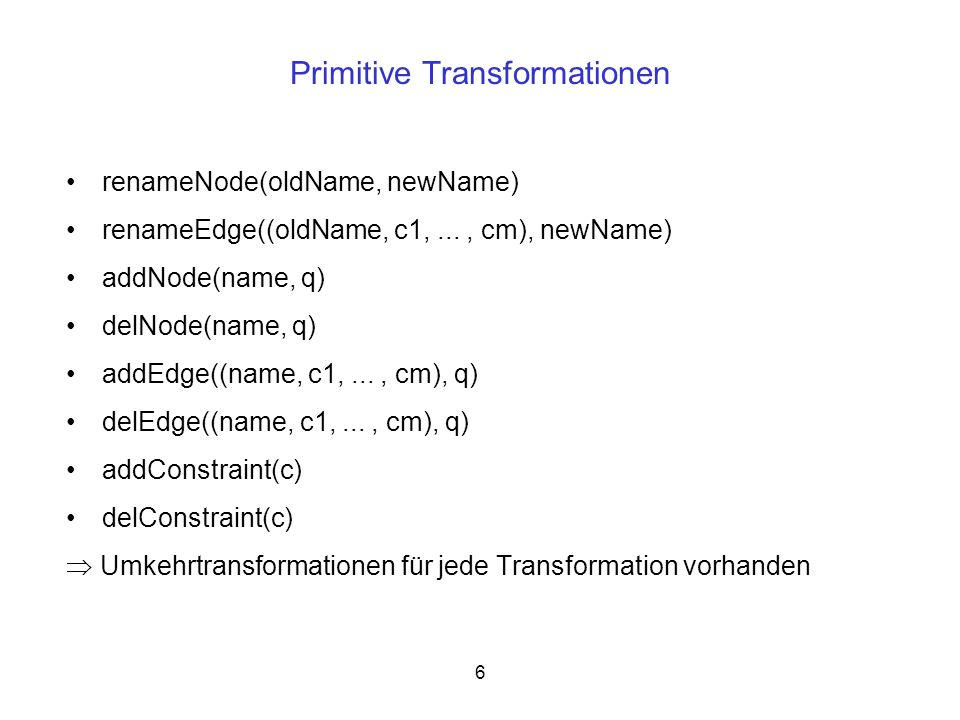 6 Primitive Transformationen renameNode(oldName, newName) renameEdge((oldName, c1,..., cm), newName) addNode(name, q) delNode(name, q) addEdge((name,