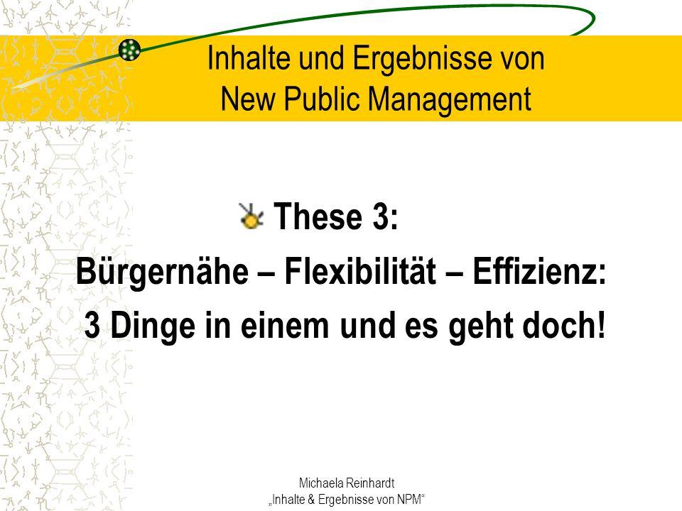 Michaela Reinhardt Inhalte & Ergebnisse von NPM Inhalte und Ergebnisse von New Public Management These 3: Bürgernähe – Flexibilität – Effizienz: 3 Dinge in einem und es geht doch!
