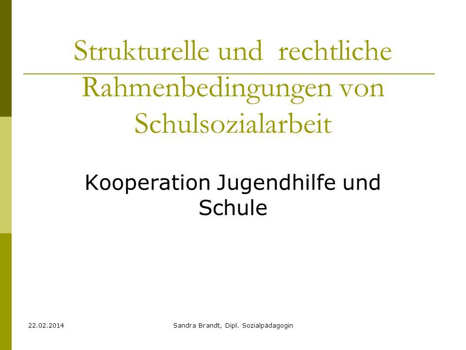 22.02.2014Sandra Brandt, Dipl. Sozialpädagogin Strukturelle und rechtliche Rahmenbedingungen von Schulsozialarbeit Kooperation Jugendhilfe und Schule