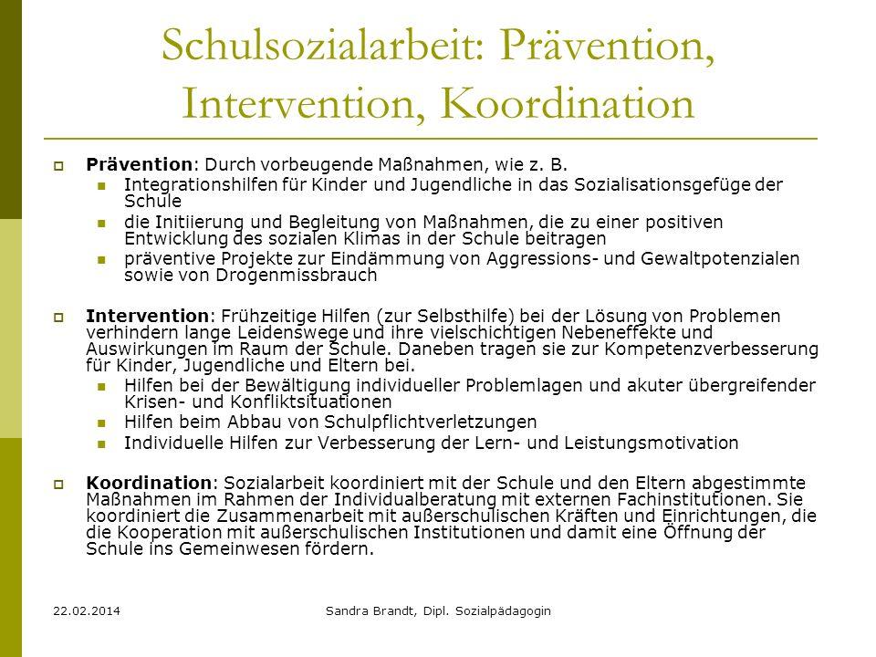 22.02.2014Sandra Brandt, Dipl. Sozialpädagogin Schulsozialarbeit: Prävention, Intervention, Koordination Prävention: Durch vorbeugende Maßnahmen, wie