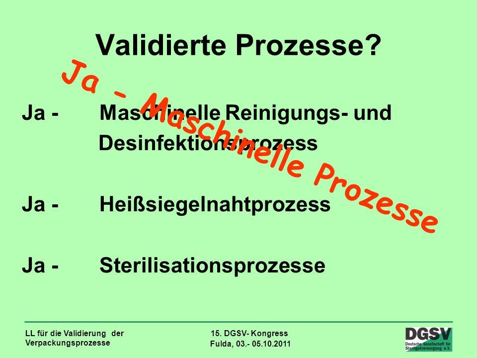 LL für die Validierung der Verpackungsprozesse 15. DGSV- Kongress Fulda, 03.- 05.10.2011 Validierte Prozesse? Ja - Maschinelle Reinigungs- und Desinfe