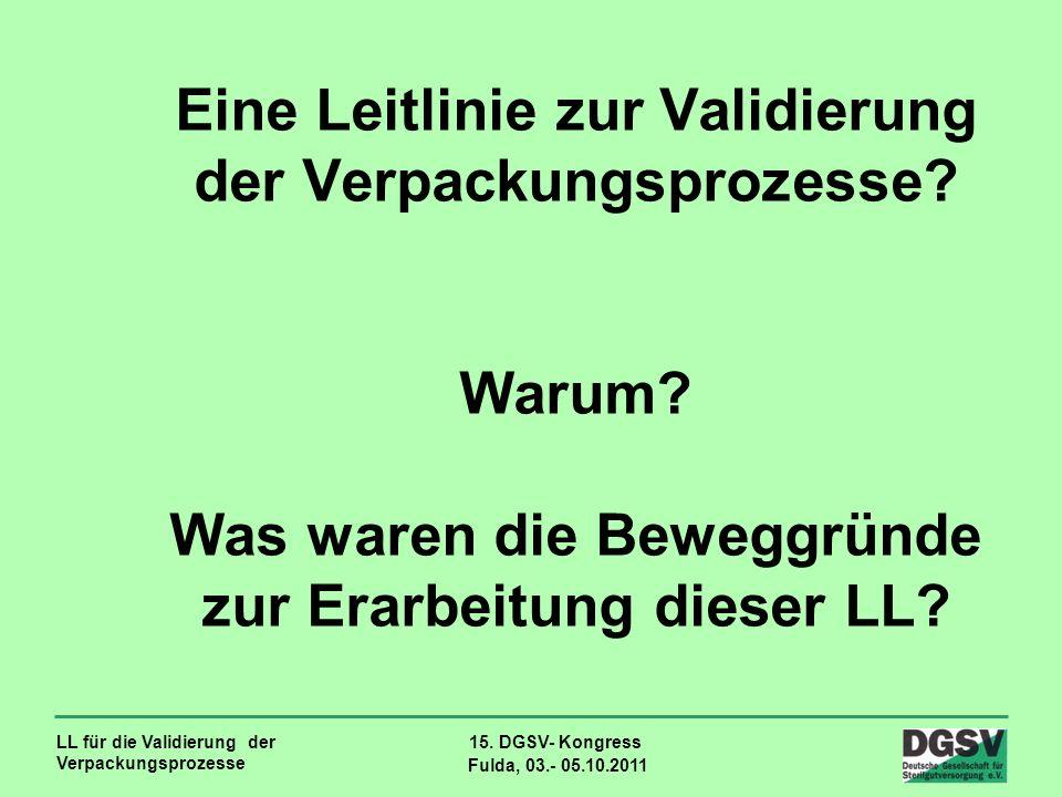 LL für die Validierung der Verpackungsprozesse 15. DGSV- Kongress Fulda, 03.- 05.10.2011 Eine Leitlinie zur Validierung der Verpackungsprozesse? Warum