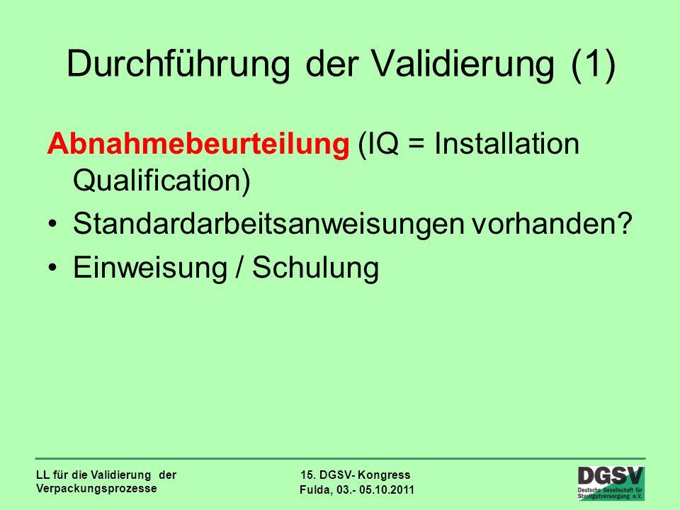 LL für die Validierung der Verpackungsprozesse 15. DGSV- Kongress Fulda, 03.- 05.10.2011 Durchführung der Validierung (1) Abnahmebeurteilung (IQ = Ins