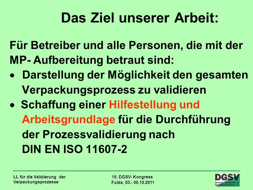LL für die Validierung der Verpackungsprozesse 15. DGSV- Kongress Fulda, 03.- 05.10.2011 Das Ziel unserer Arbeit: Für Betreiber und alle Personen, die