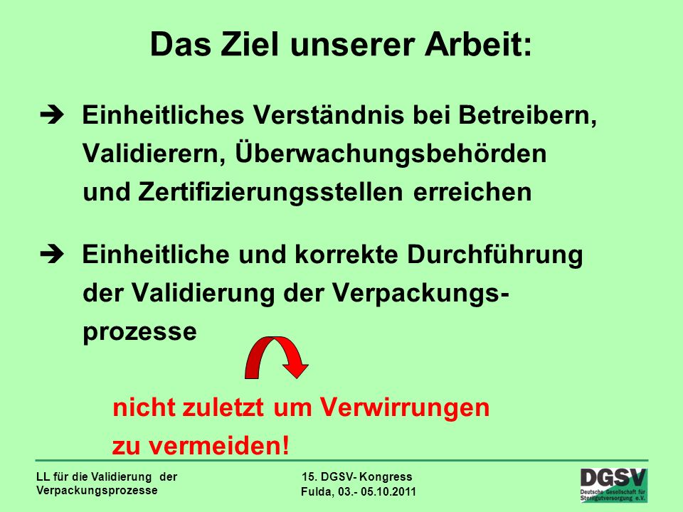 LL für die Validierung der Verpackungsprozesse 15. DGSV- Kongress Fulda, 03.- 05.10.2011 Das Ziel unserer Arbeit: Einheitliches Verständnis bei Betrei