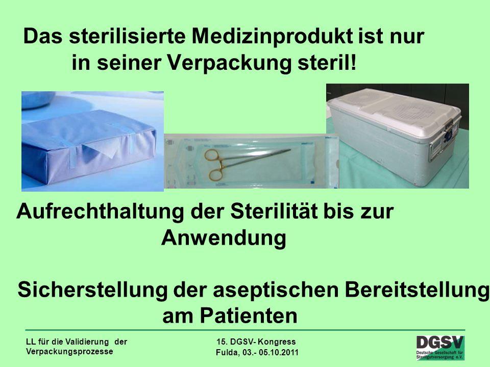 LL für die Validierung der Verpackungsprozesse 15. DGSV- Kongress Fulda, 03.- 05.10.2011 Das sterilisierte Medizinprodukt ist nur in seiner Verpackung