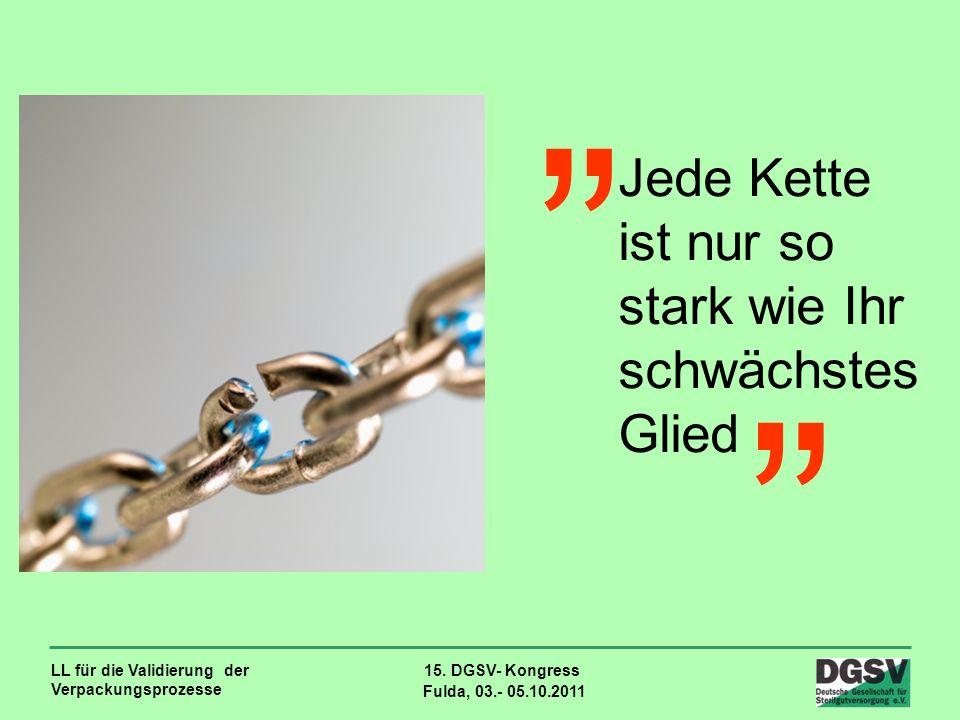 LL für die Validierung der Verpackungsprozesse 15. DGSV- Kongress Fulda, 03.- 05.10.2011 Jede Kette ist nur so stark wie Ihr schwächstes Glied