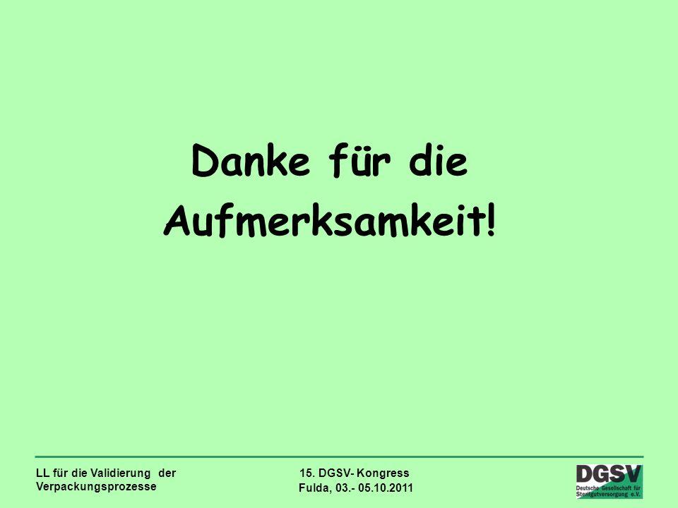 LL für die Validierung der Verpackungsprozesse 15. DGSV- Kongress Fulda, 03.- 05.10.2011 Danke für die Aufmerksamkeit!