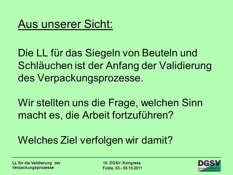 LL für die Validierung der Verpackungsprozesse 15. DGSV- Kongress Fulda, 03.- 05.10.2011 Aus unserer Sicht: Die LL für das Siegeln von Beuteln und Sch
