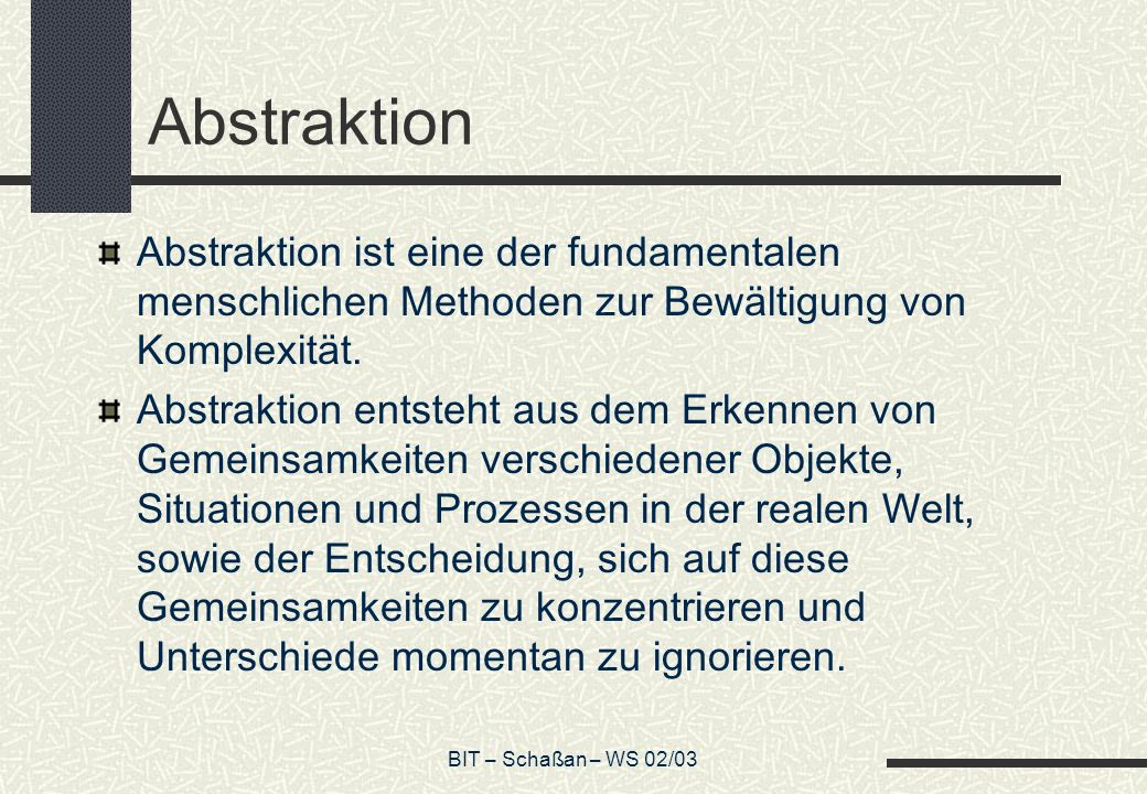 BIT – Schaßan – WS 02/03 Abstraktion Abstraktion ist eine der fundamentalen menschlichen Methoden zur Bewältigung von Komplexität.
