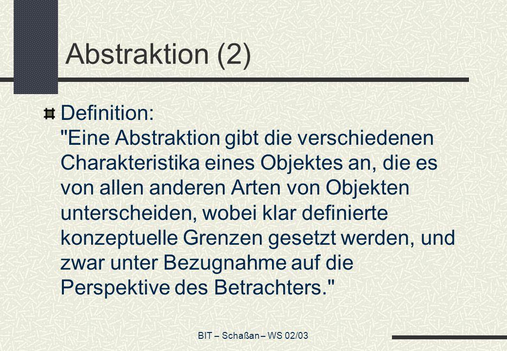 BIT – Schaßan – WS 02/03 Abstraktion (2) Definition: Eine Abstraktion gibt die verschiedenen Charakteristika eines Objektes an, die es von allen anderen Arten von Objekten unterscheiden, wobei klar definierte konzeptuelle Grenzen gesetzt werden, und zwar unter Bezugnahme auf die Perspektive des Betrachters.