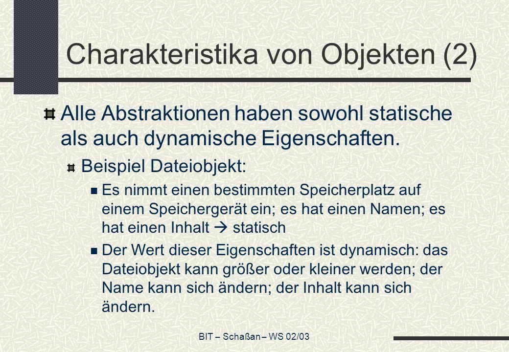 BIT – Schaßan – WS 02/03 Charakteristika von Objekten (2) Alle Abstraktionen haben sowohl statische als auch dynamische Eigenschaften.