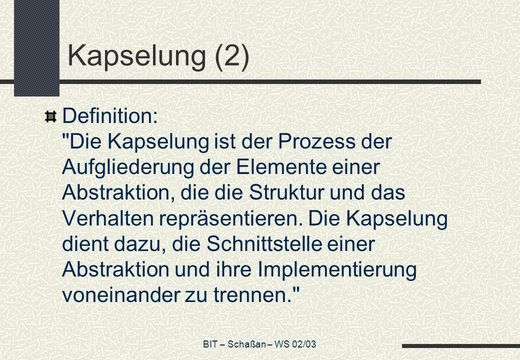 BIT – Schaßan – WS 02/03 Kapselung (2) Definition: Die Kapselung ist der Prozess der Aufgliederung der Elemente einer Abstraktion, die die Struktur und das Verhalten repräsentieren.