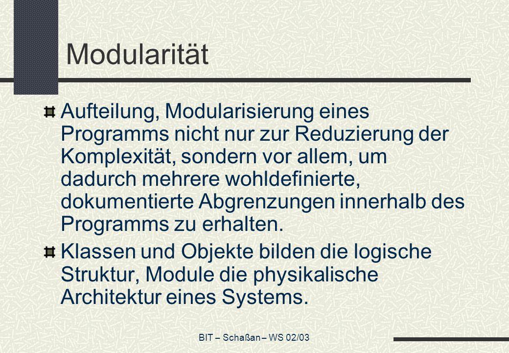 BIT – Schaßan – WS 02/03 Modularität Aufteilung, Modularisierung eines Programms nicht nur zur Reduzierung der Komplexität, sondern vor allem, um dadurch mehrere wohldefinierte, dokumentierte Abgrenzungen innerhalb des Programms zu erhalten.