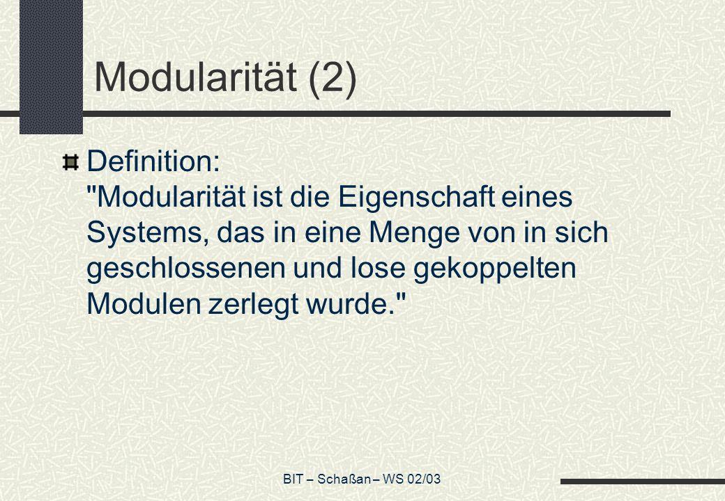 BIT – Schaßan – WS 02/03 Modularität (2) Definition: Modularität ist die Eigenschaft eines Systems, das in eine Menge von in sich geschlossenen und lose gekoppelten Modulen zerlegt wurde.