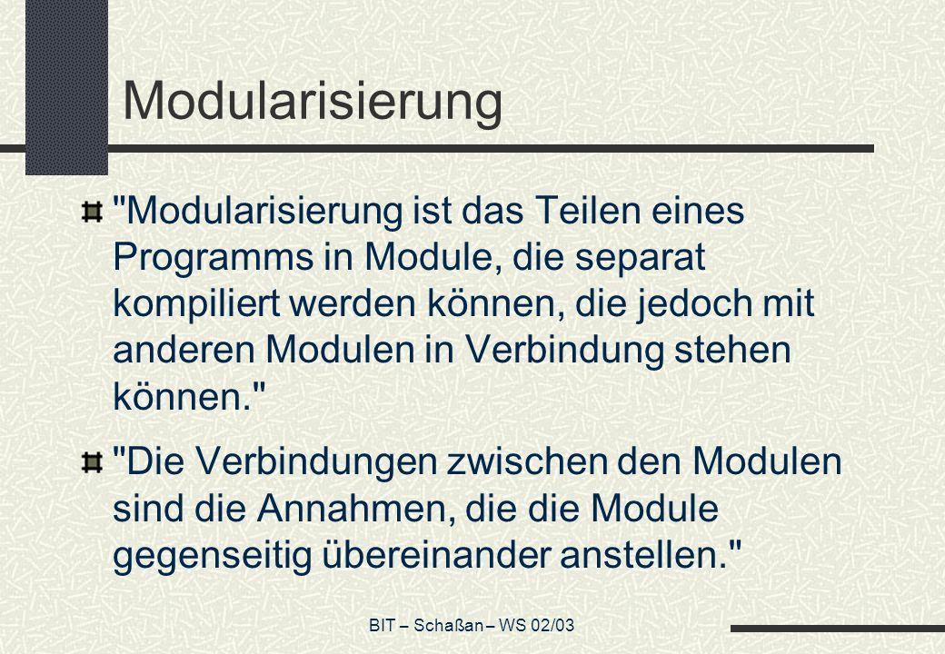 BIT – Schaßan – WS 02/03 Modularisierung Modularisierung ist das Teilen eines Programms in Module, die separat kompiliert werden können, die jedoch mit anderen Modulen in Verbindung stehen können. Die Verbindungen zwischen den Modulen sind die Annahmen, die die Module gegenseitig übereinander anstellen.
