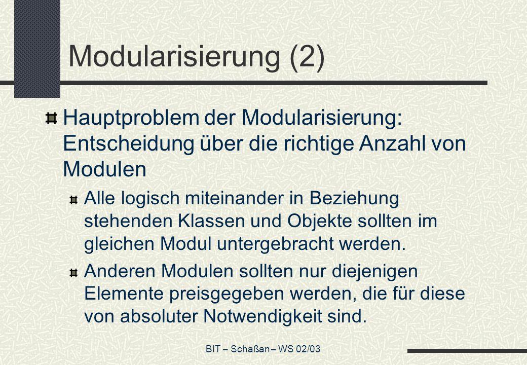 BIT – Schaßan – WS 02/03 Modularisierung (2) Hauptproblem der Modularisierung: Entscheidung über die richtige Anzahl von Modulen Alle logisch miteinander in Beziehung stehenden Klassen und Objekte sollten im gleichen Modul untergebracht werden.